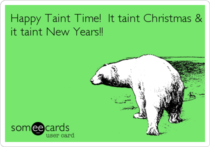 Happy Taint Time!  It taint Christmas & it taint New Years!!
