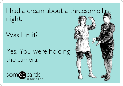 I had a dream about a threesome last night.  Was I in it?  Yes. You were holding the camera.