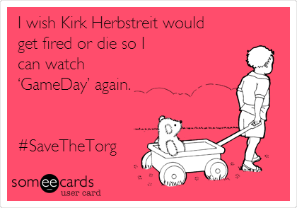 I wish Kirk Herbstreit would get fired or die so I can watch 'GameDay' again.   #SaveTheTorg