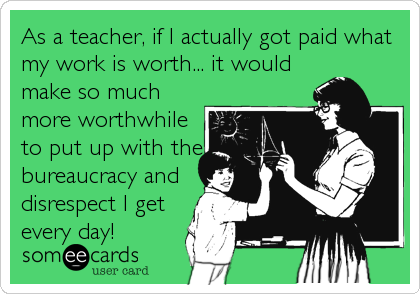 As a teacher, if I actually got paid what my work is worth... it would make so much more worthwhile to put up with the bureaucracy and disrespect I get every day!