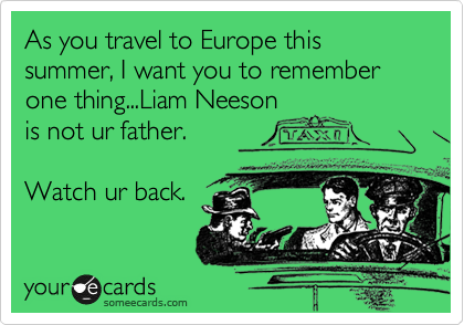 As you travel to Europe this summer, I want you to remember one thing...Liam Neeson