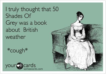 I truly thought that 50 Shades Of Grey was a book about  British weather   *cough*