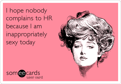 I hope nobody complains to HR because I am inappropriately sexy today
