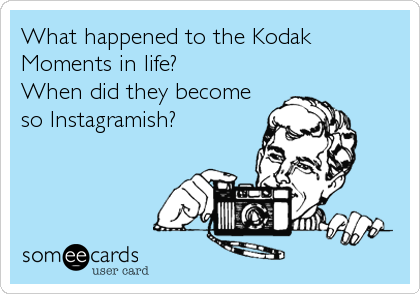 What happened to the Kodak Moments in life? When did they become so Instagramish?