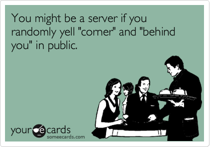 """You might be a server if you randomly yell """"corner"""" and """"behind you"""" in public."""