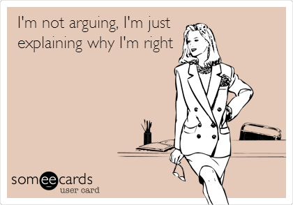 I'm not arguing, I'm just explaining why I'm right