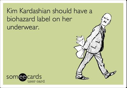 Kim Kardashian should have a biohazard label on her underwear.