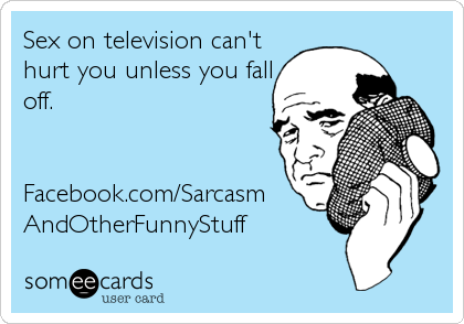 Sex on television can't hurt you unless you fall off.   Facebook.com/Sarcasm AndOtherFunnyStuff