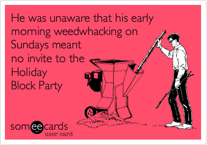 He was unaware that his early morning weedwhacking on Sundays meant no invite to the  Holiday Block Party