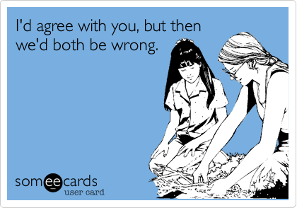 I'd agree with you, but then we'd both be wrong.
