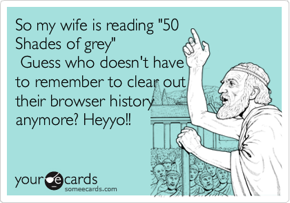 "So my wife is reading ""50 Shades of grey""                Guess who doesn't have to constantly clear out their browser history anymore?"