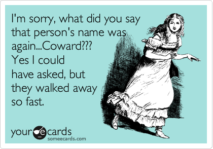 I'm sorry, what did you say that person's name was again...Coward???  Yes I could have asked, but they walked away so fast.