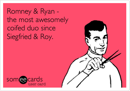 Romney & Ryan -  the most awesomely  coifed duo since  Siegfried & Roy.