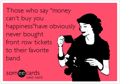 """Those who say """"money can't buy you happiness""""have obviously never bought front row tickets to their favorite band."""