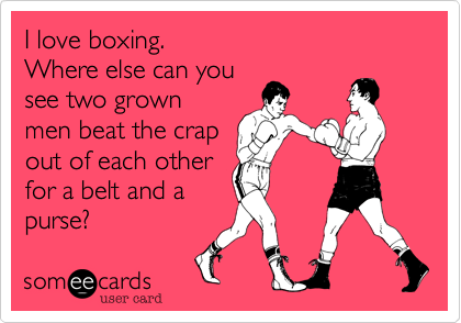 I love boxing. Where else can you see two grown men beat the crap out of each other for a belt and a purse?