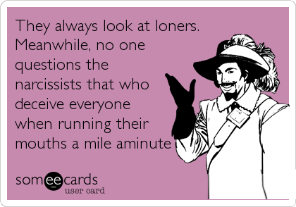 They always look at loners.