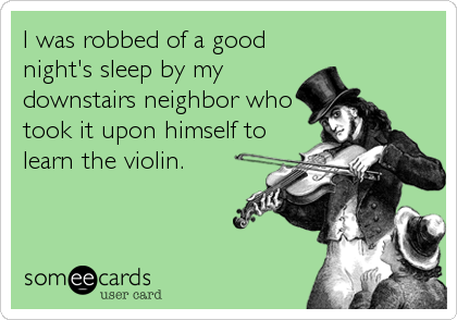 I was robbed of a good night's sleep by my downstairs neighbor who took it upon himself to learn the violin.