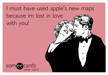 I must have used apple's new maps because im lost in love with you!