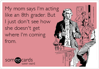 My mom says I'm acting like an 8th grader. But I just don't see how she doesn't get where I'm coming from.