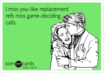 I Miss You Like Replacement Refs Miss Game Deciding Calls