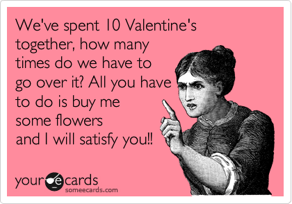We've spent 10 Valentine's together, how many times do we have to go over it? All you have to do is buy me some flowers and I will satisfy you!!