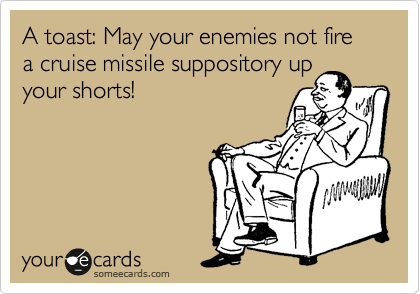 A toast: May your enemies not fire a cruise missile suppository up
