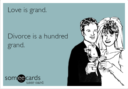 Love is grand.   Divorce is a hundred grand.