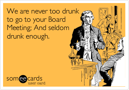 We are never too drunkto go to your BoardMeeting; And seldomdrunk  enough.