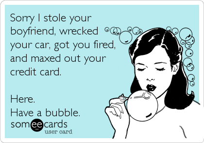 Sorry I stole your boyfriend, wrecked  your car, got you fired, and maxed out your credit card.  Here. Have a bubble.