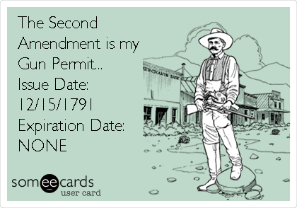 The Second Amendment is my Gun Permit... Issue Date: 12/15/1791 Expiration Date:      NONE
