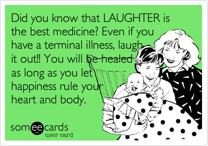 Did you know that LAUGHTER is the best medicine? Even if you have a terminal illness, laugh  it out!! You will be healed  as long as you let happiness rule your heart and body.