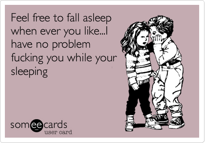 Feel free to fall asleepwhen ever you like...Ihave no problemfucking you while yoursleeping