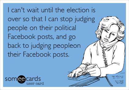 I can't wait until the election is over so that I can stop judging people on their political Facebook posts, and go back to judging people on their Facebook posts.