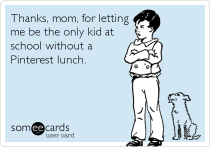 Thanks, mom, for letting me be the only kid at school without a Pinterest lunch.