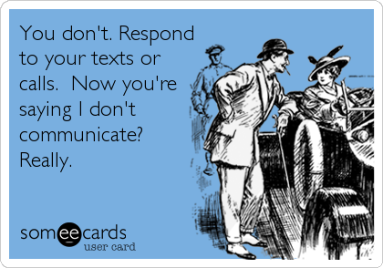 You don't. Respond to your texts or calls.  Now you're saying I don't communicate? Really.