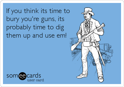 If you think its time to bury you're guns, its probably time to dig them up and use em!