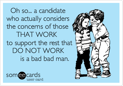 Oh so... a candidate  who actually considers  the concerns of those      THAT WORK   to support the rest that    DO NOT WORK        is a bad bad man.