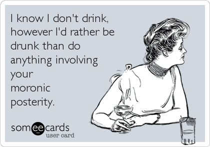 I know I don't drink, however I'd rather be drunk than do anything involving your moronic posterity.