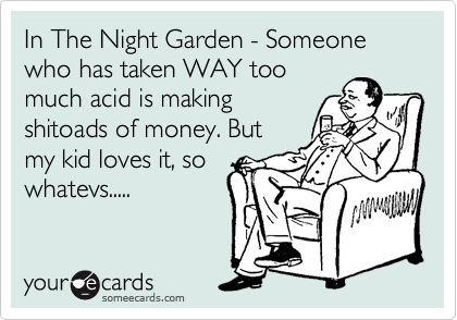 In The Night Garden - Someone who has taken WAY too much acid is making shitoads of money. But my kid loves it, so whatevs.....