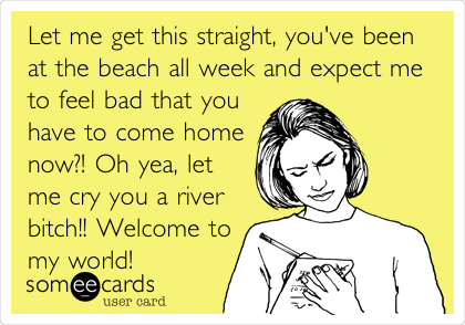 Let me get this straight, you've been at the beach all week and expect me to feel bad that you have to come home now?! Oh yea, let me cry you a river bitch!! Welcome to my world!