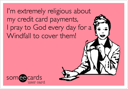 I'm extremely religious about my credit card payments, I pray to God every day, Windfall to cover them!