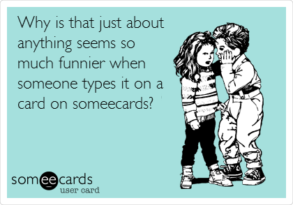 Why is that just about anything seems so much funnier when someone types it on a card on someecards?