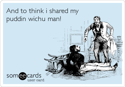 And to think i shared my puddin wichu man!