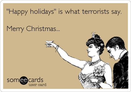 """Happy holidays"" is what terrorists say.   Merry Christmas..."