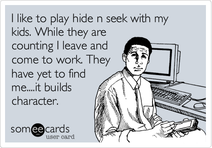 I like to play hide n seek with my kids. While they are counting I leave and come to work. They have yet to find me....it builds character.