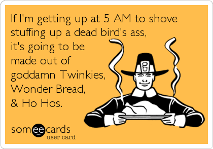 If I'm getting up at 5 AM to shove stuffing up a dead bird's ass,  it's going to be made out of goddamn Twinkies,  Wonder Bread, & Ho Hos.