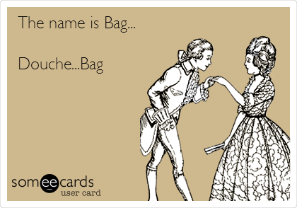 The name is Bag...  Douche...Bag