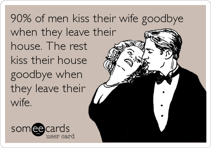 90% of men kiss their wife goodbye 