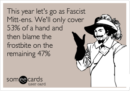 This year let's go as Facist Mitt-ens. We'll only cover 53% of a hand and then blame the frostbite on the remaining 47%