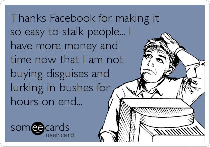 Thanks Facebook for making it so easy to stalk people... I have more money and time now that I am not buying disguises and lurking in bushes for hours on end...